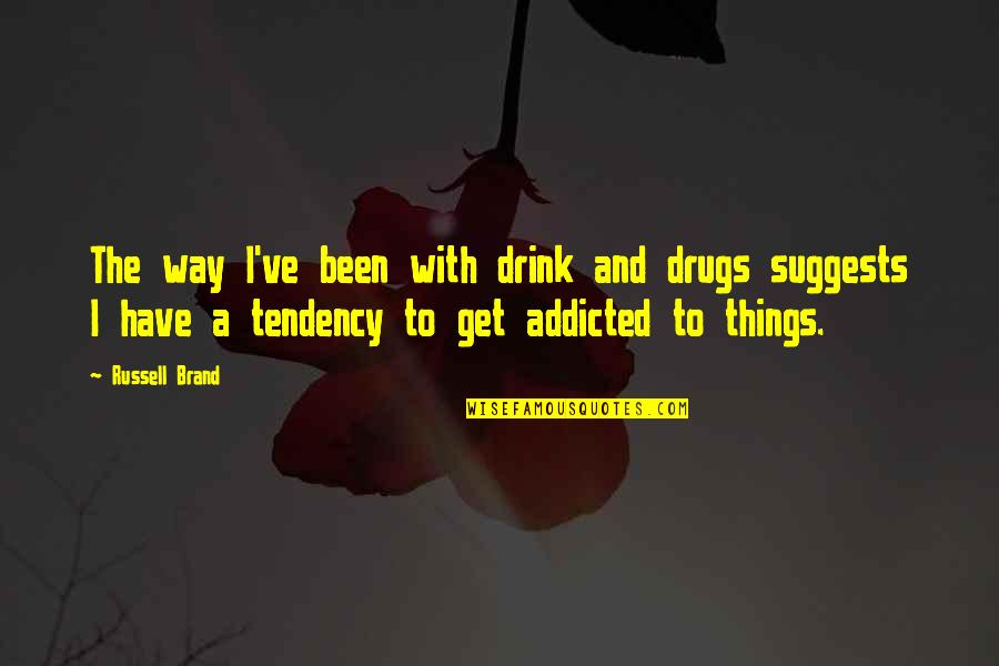 Addicted To Drugs Quotes By Russell Brand: The way I've been with drink and drugs