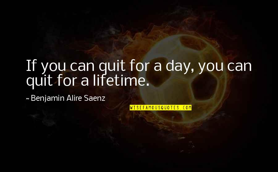 Addictions Recovery Quotes By Benjamin Alire Saenz: If you can quit for a day, you