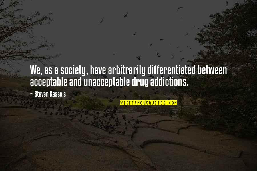 Addictions Recovery Quotes By Steven Kassels: We, as a society, have arbitrarily differentiated between