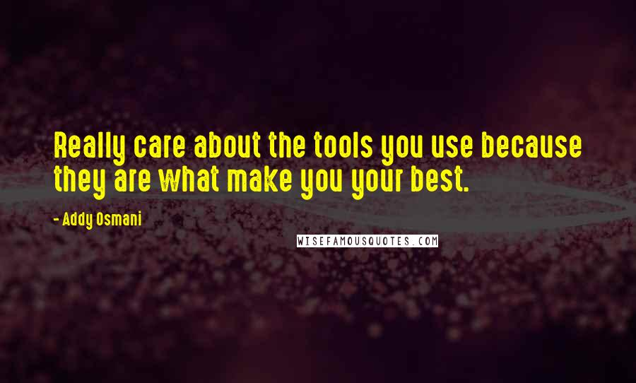 Addy Osmani quotes: Really care about the tools you use because they are what make you your best.