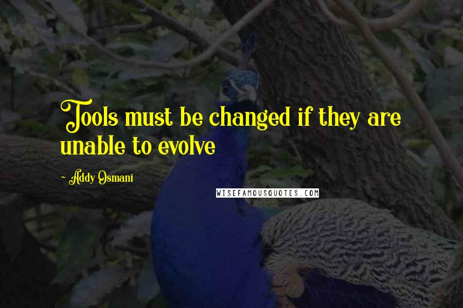 Addy Osmani quotes: Tools must be changed if they are unable to evolve