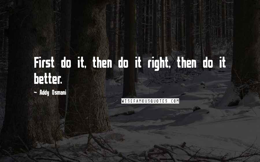 Addy Osmani quotes: First do it, then do it right, then do it better.