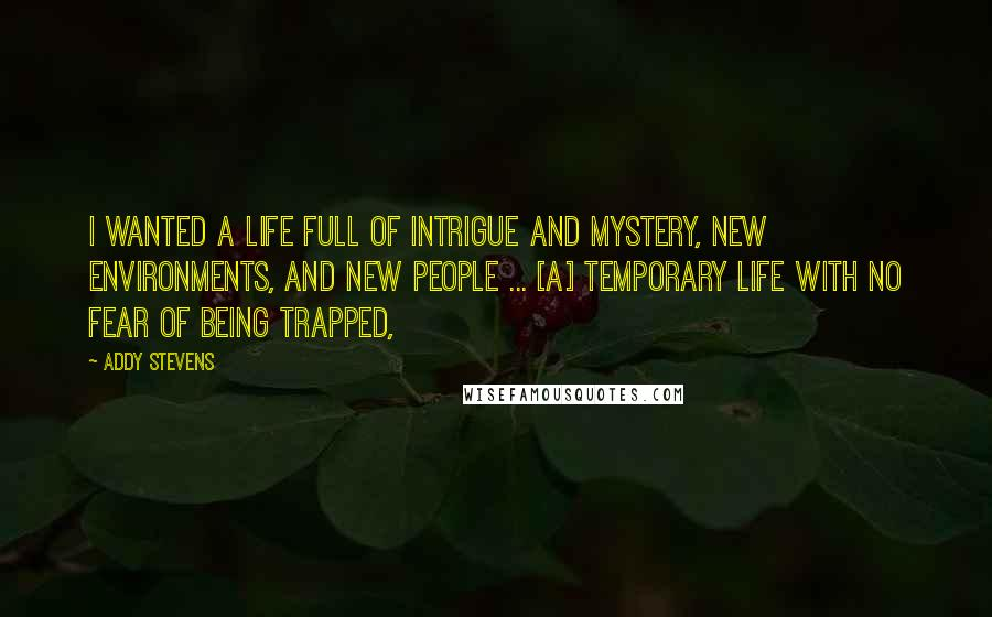 Addy Stevens quotes: I wanted a life full of intrigue and mystery, new environments, and new people ... [a] temporary life with no fear of being trapped,
