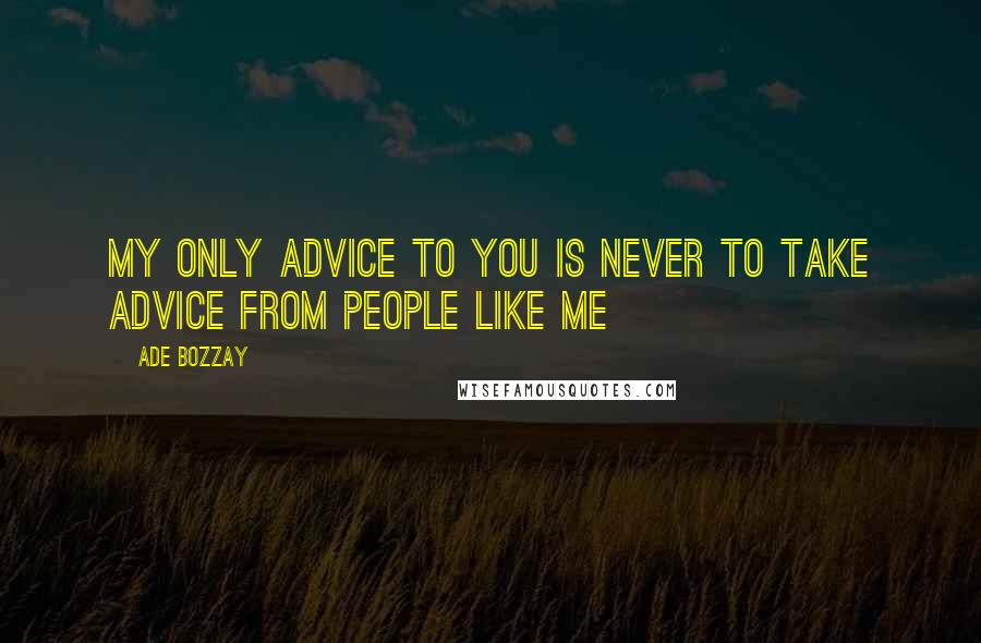 Ade Bozzay quotes: My only advice to you is never to take advice from people like me