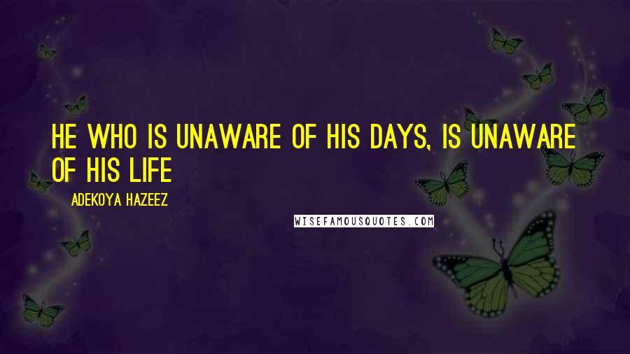 Adekoya Hazeez quotes: He who is unaware of his days, is unaware of his life