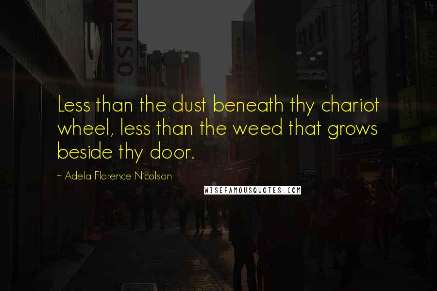 Adela Florence Nicolson quotes: Less than the dust beneath thy chariot wheel, less than the weed that grows beside thy door.