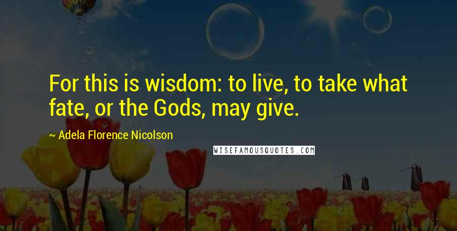 Adela Florence Nicolson quotes: For this is wisdom: to live, to take what fate, or the Gods, may give.