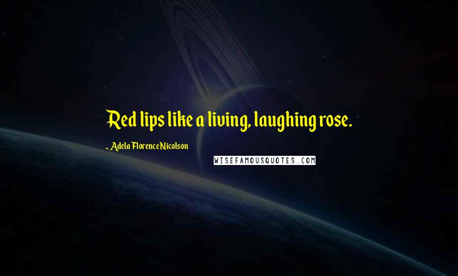 Adela Florence Nicolson quotes: Red lips like a living, laughing rose.