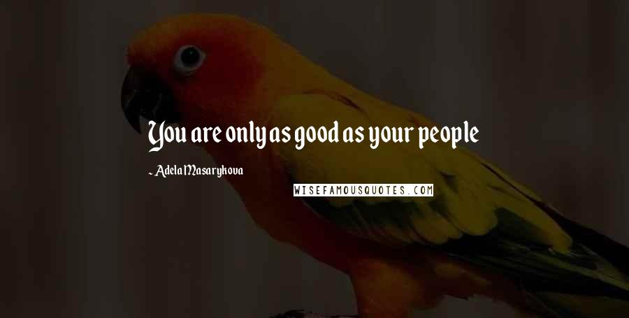 Adela Masarykova quotes: You are only as good as your people