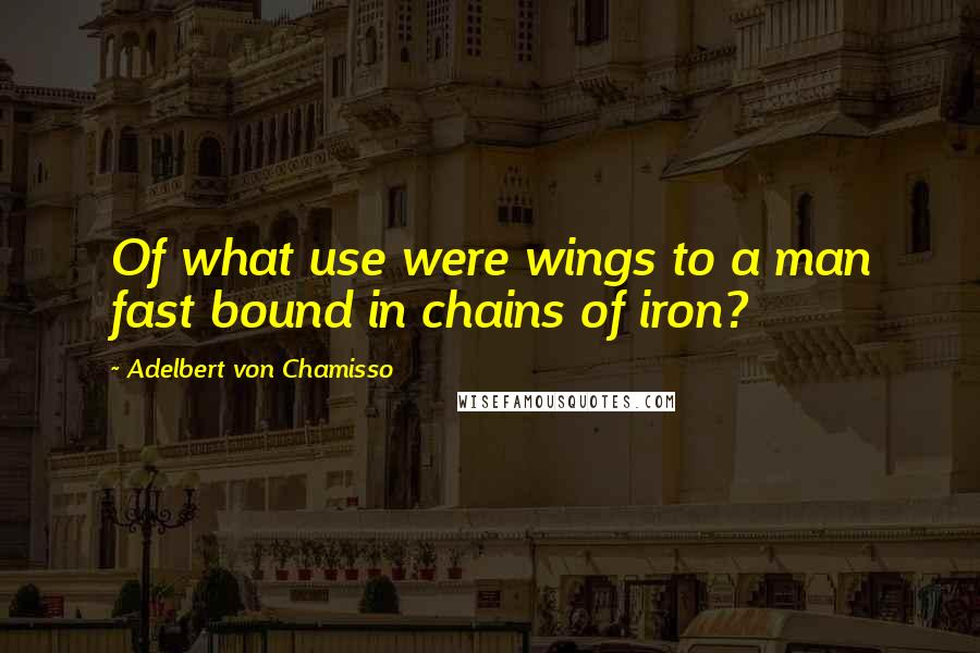 Adelbert Von Chamisso quotes: Of what use were wings to a man fast bound in chains of iron?