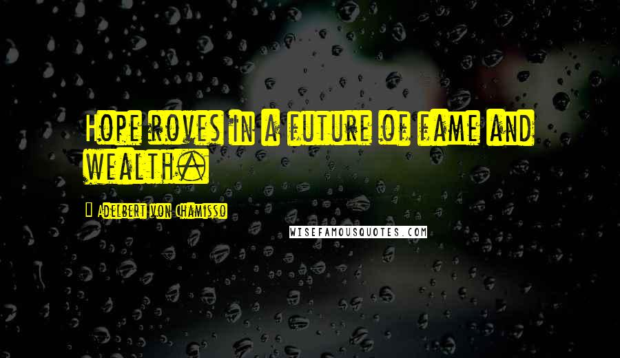 Adelbert Von Chamisso quotes: Hope roves in a future of fame and wealth.