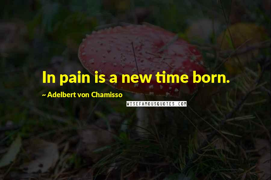 Adelbert Von Chamisso quotes: In pain is a new time born.