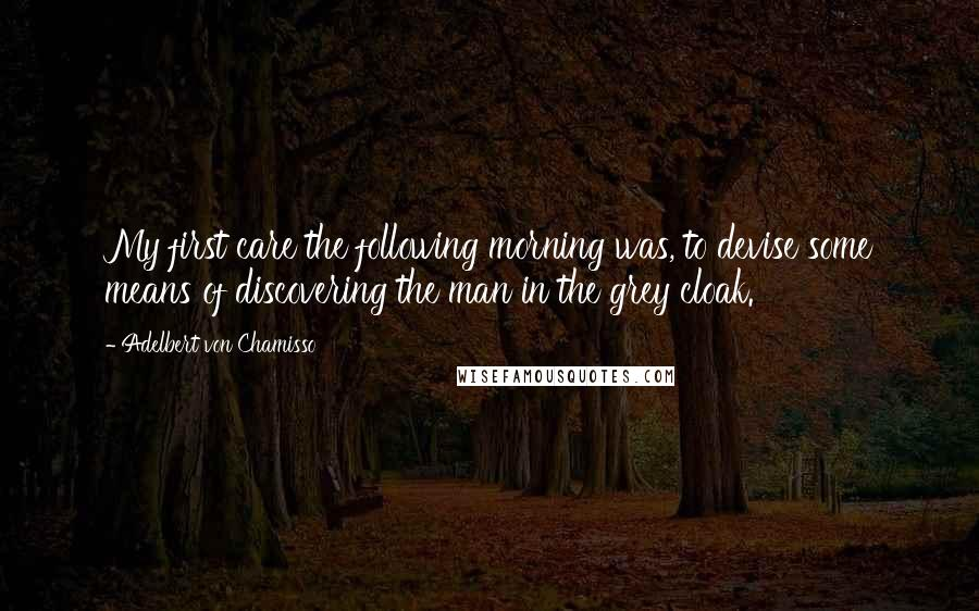 Adelbert Von Chamisso quotes: My first care the following morning was, to devise some means of discovering the man in the grey cloak.