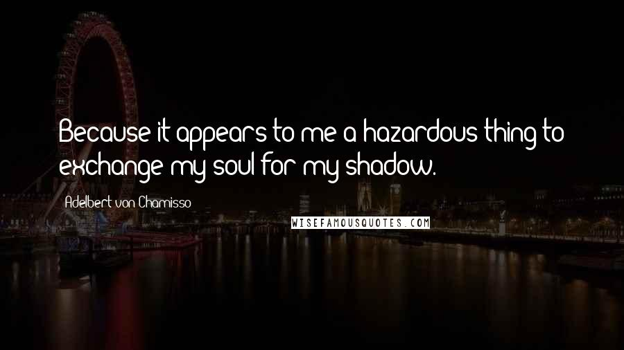 Adelbert Von Chamisso quotes: Because it appears to me a hazardous thing to exchange my soul for my shadow.