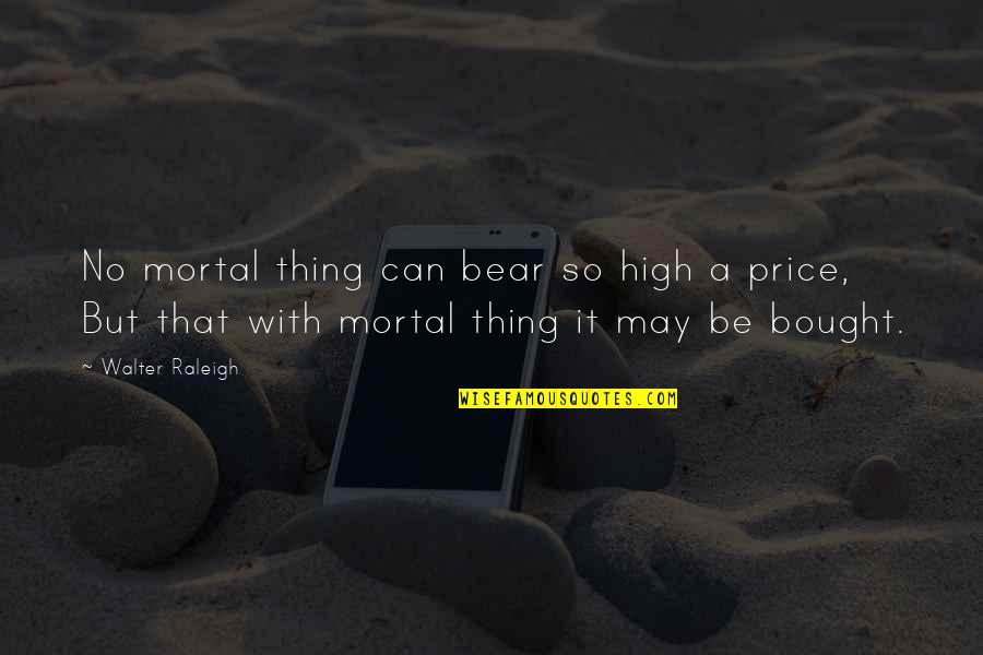 Adele Casagrande Quotes By Walter Raleigh: No mortal thing can bear so high a