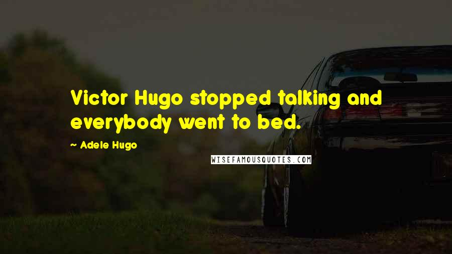 Adele Hugo quotes: Victor Hugo stopped talking and everybody went to bed.