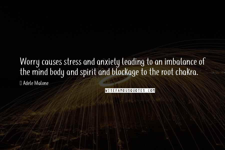 Adele Malone quotes: Worry causes stress and anxiety leading to an imbalance of the mind body and spirit and blockage to the root chakra.