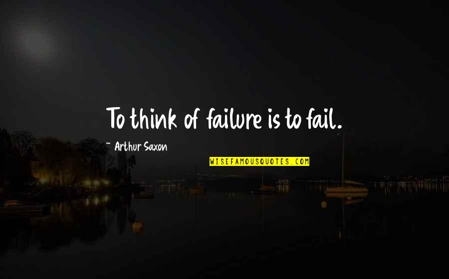 Adelina Amouteru Quotes By Arthur Saxon: To think of failure is to fail.