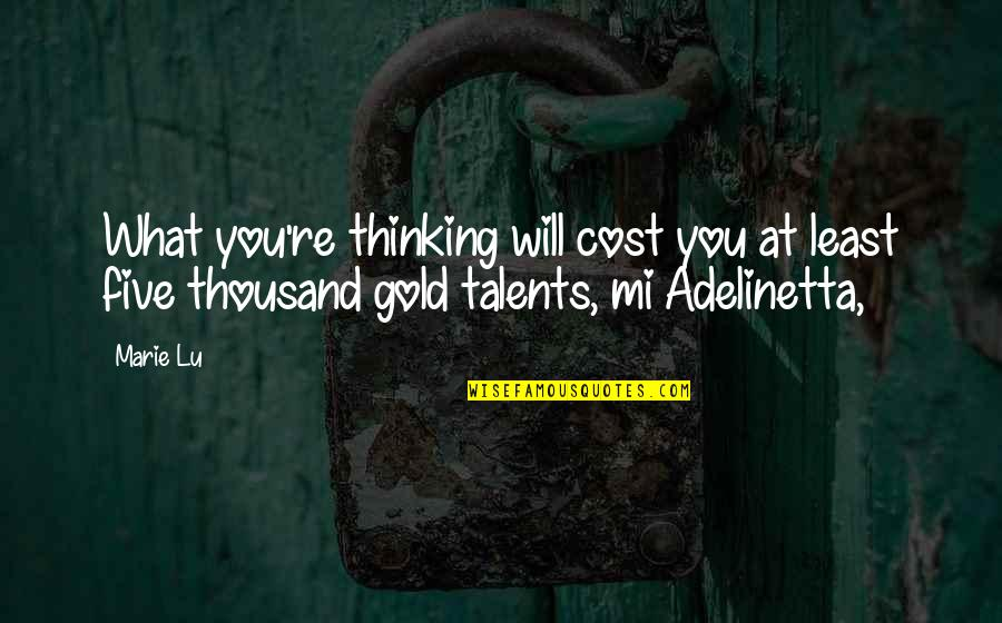 Adelinetta Quotes By Marie Lu: What you're thinking will cost you at least