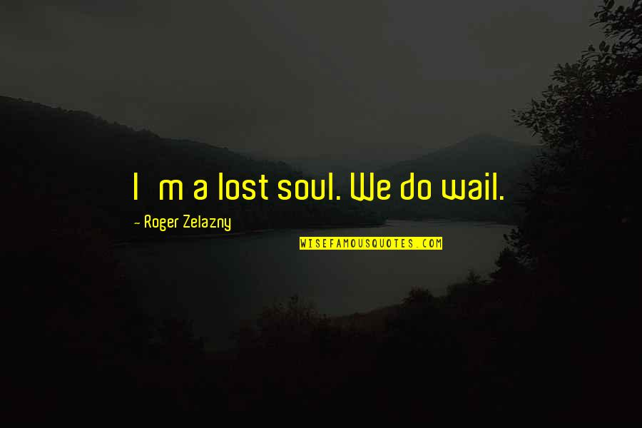 Adelinetta Quotes By Roger Zelazny: I'm a lost soul. We do wail.