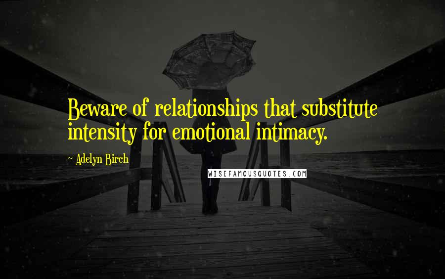 Adelyn Birch quotes: Beware of relationships that substitute intensity for emotional intimacy.