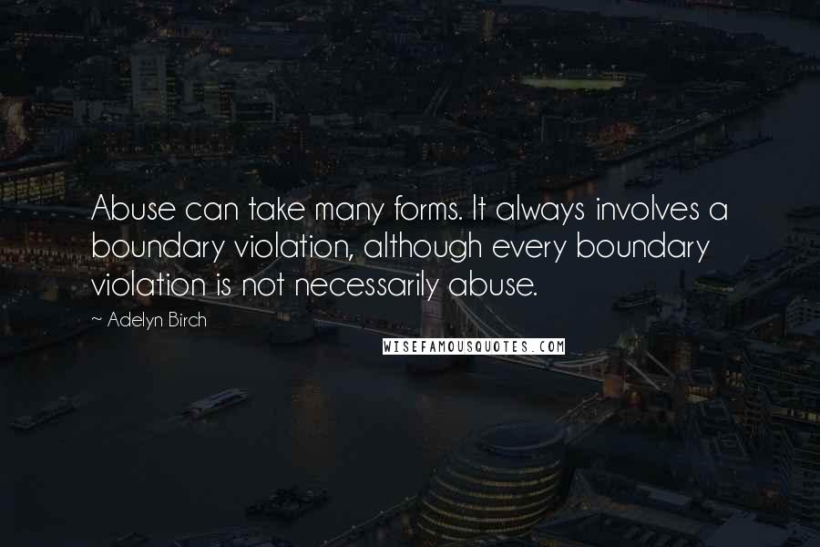 Adelyn Birch quotes: Abuse can take many forms. It always involves a boundary violation, although every boundary violation is not necessarily abuse.