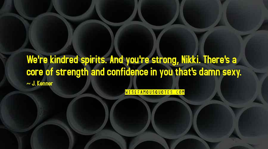 Adenoid Hynkel Quotes By J. Kenner: We're kindred spirits. And you're strong, Nikki. There's