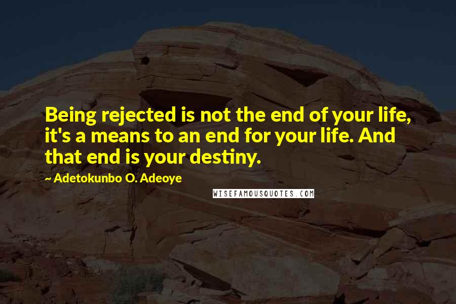 Adetokunbo O. Adeoye quotes: Being rejected is not the end of your life, it's a means to an end for your life. And that end is your destiny.
