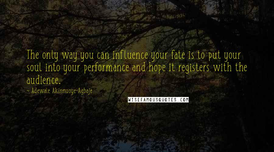Adewale Akinnuoye-Agbaje quotes: The only way you can influence your fate is to put your soul into your performance and hope it registers with the audience.