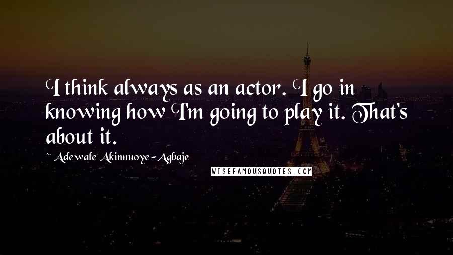 Adewale Akinnuoye-Agbaje quotes: I think always as an actor. I go in knowing how I'm going to play it. That's about it.