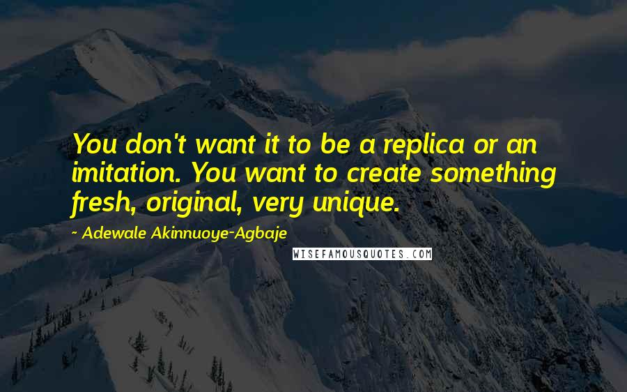 Adewale Akinnuoye-Agbaje quotes: You don't want it to be a replica or an imitation. You want to create something fresh, original, very unique.