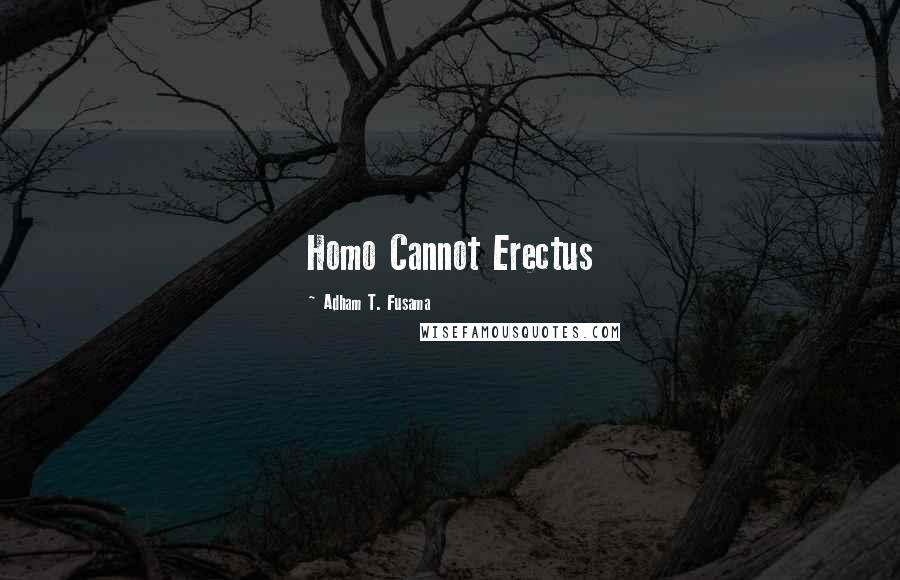 Adham T. Fusama quotes: Homo Cannot Erectus