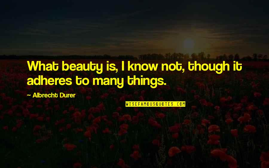 Adheres Quotes By Albrecht Durer: What beauty is, I know not, though it