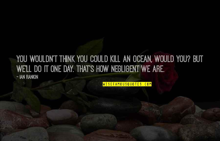 Adheres Quotes By Ian Rankin: You wouldn't think you could kill an ocean,