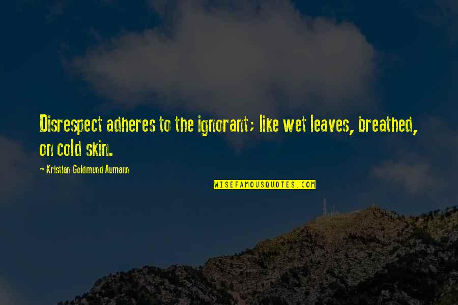Adheres Quotes By Kristian Goldmund Aumann: Disrespect adheres to the ignorant; like wet leaves,