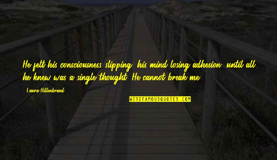 Adhesion Quotes By Laura Hillenbrand: He felt his consciousness slipping, his mind losing