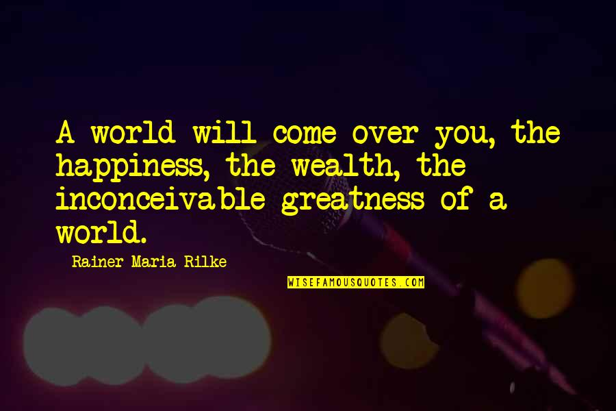 Adhesion Quotes By Rainer Maria Rilke: A world will come over you, the happiness,