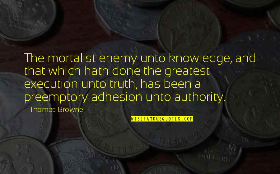 Adhesion Quotes By Thomas Browne: The mortalist enemy unto knowledge, and that which
