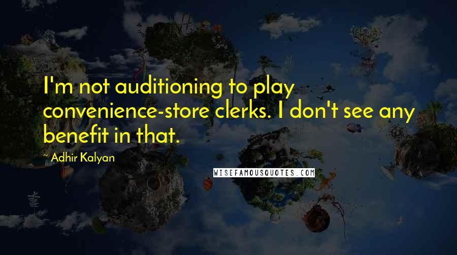Adhir Kalyan quotes: I'm not auditioning to play convenience-store clerks. I don't see any benefit in that.