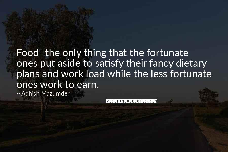Adhish Mazumder quotes: Food- the only thing that the fortunate ones put aside to satisfy their fancy dietary plans and work load while the less fortunate ones work to earn.