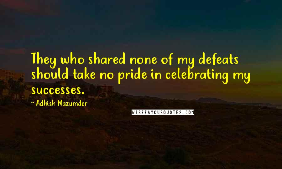 Adhish Mazumder quotes: They who shared none of my defeats should take no pride in celebrating my successes.