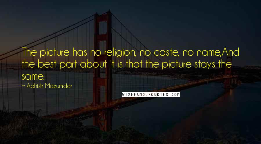 Adhish Mazumder quotes: The picture has no religion, no caste, no name,And the best part about it is that the picture stays the same.