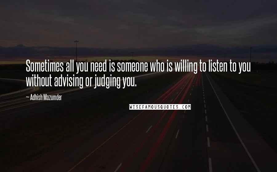 Adhish Mazumder quotes: Sometimes all you need is someone who is willing to listen to you without advising or judging you.