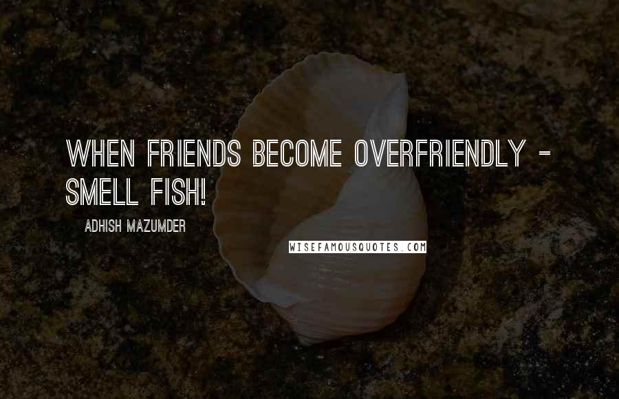 Adhish Mazumder quotes: When friends become overfriendly - smell fish!