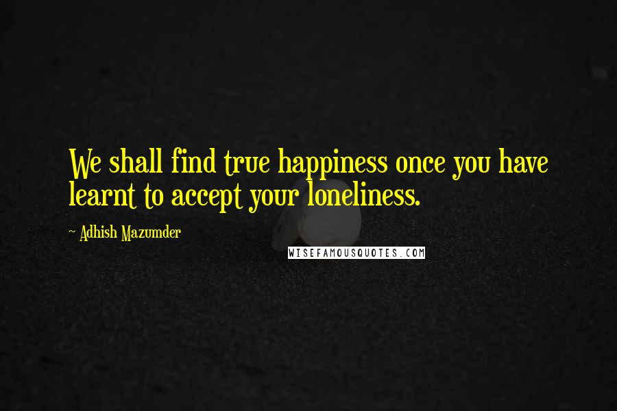 Adhish Mazumder quotes: We shall find true happiness once you have learnt to accept your loneliness.