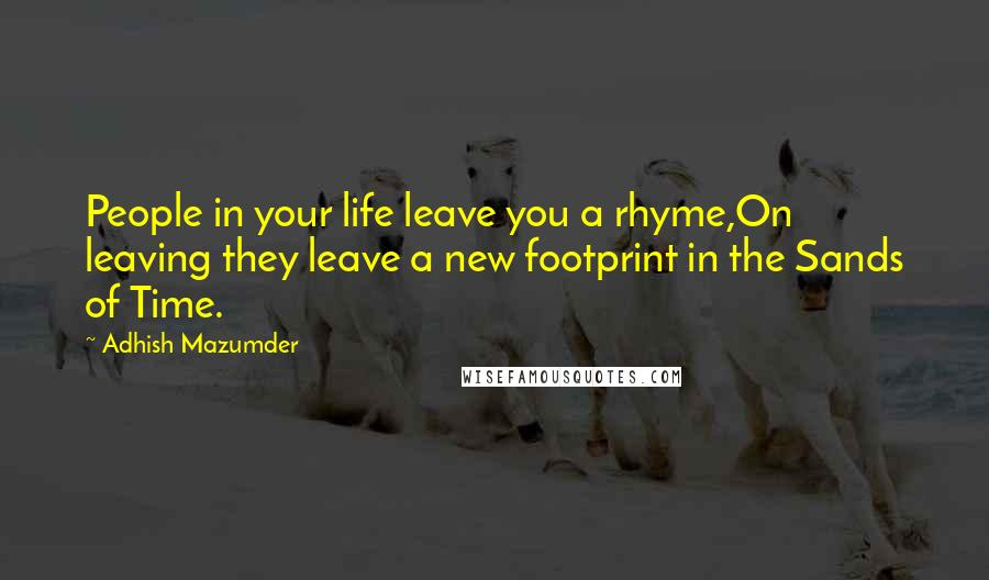 Adhish Mazumder quotes: People in your life leave you a rhyme,On leaving they leave a new footprint in the Sands of Time.