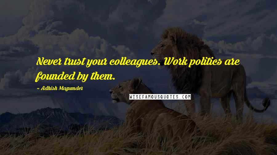 Adhish Mazumder quotes: Never trust your colleagues. Work politics are founded by them.