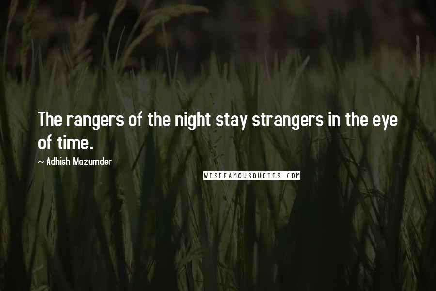 Adhish Mazumder quotes: The rangers of the night stay strangers in the eye of time.