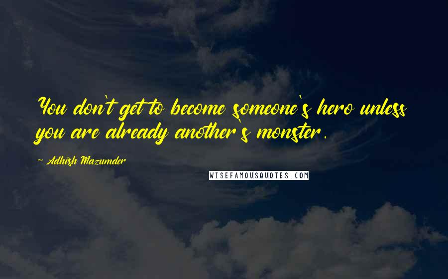 Adhish Mazumder quotes: You don't get to become someone's hero unless you are already another's monster.