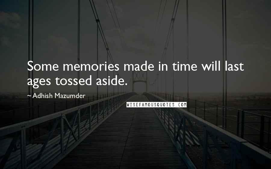 Adhish Mazumder quotes: Some memories made in time will last ages tossed aside.